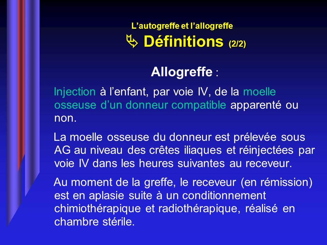 Allogreffe : Injection à lenfant, par voie IV, de la moelle osseuse dun donneur compatible apparenté ou non. La moelle osseuse du donneur est prélevée
