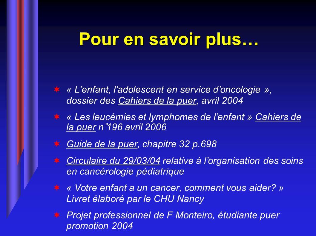 Pour en savoir plus… « Lenfant, ladolescent en service doncologie », dossier des Cahiers de la puer, avril 2004 « Les leucémies et lymphomes de lenfan