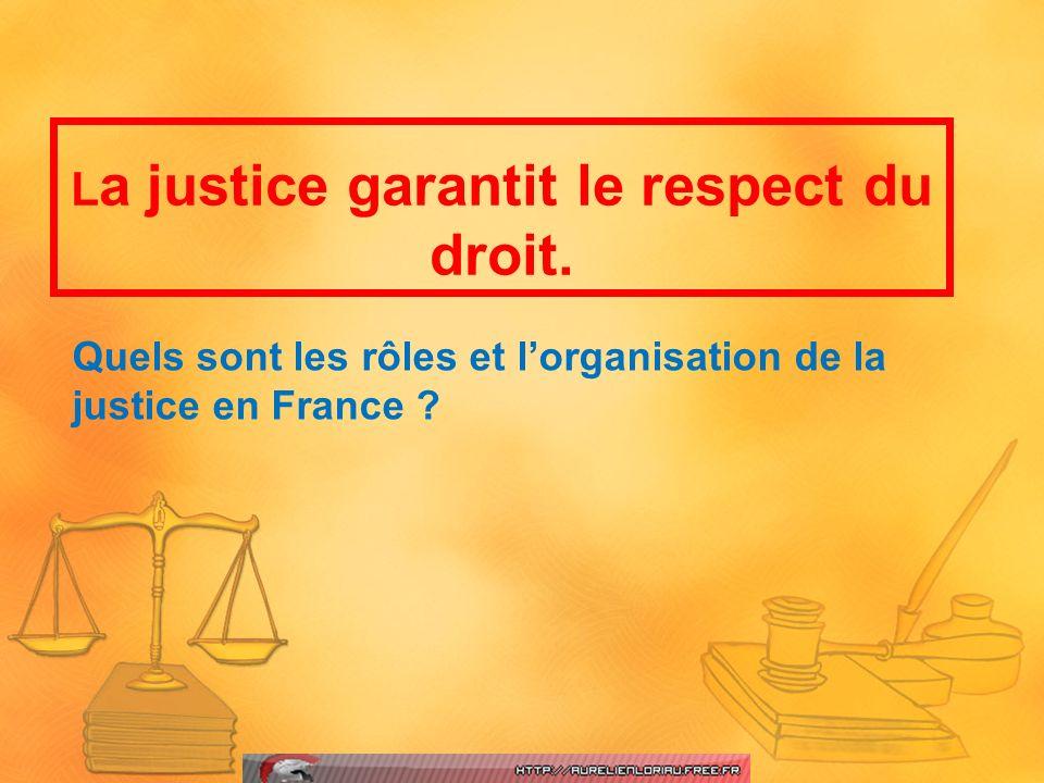 Quels sont les rôles et lorganisation de la justice en France ? L a justice garantit le respect du droit.