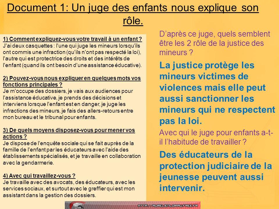 Document 1: Un juge des enfants nous explique son rôle. Daprès ce juge, quels semblent être les 2 rôle de la justice des mineurs ? La justice protège