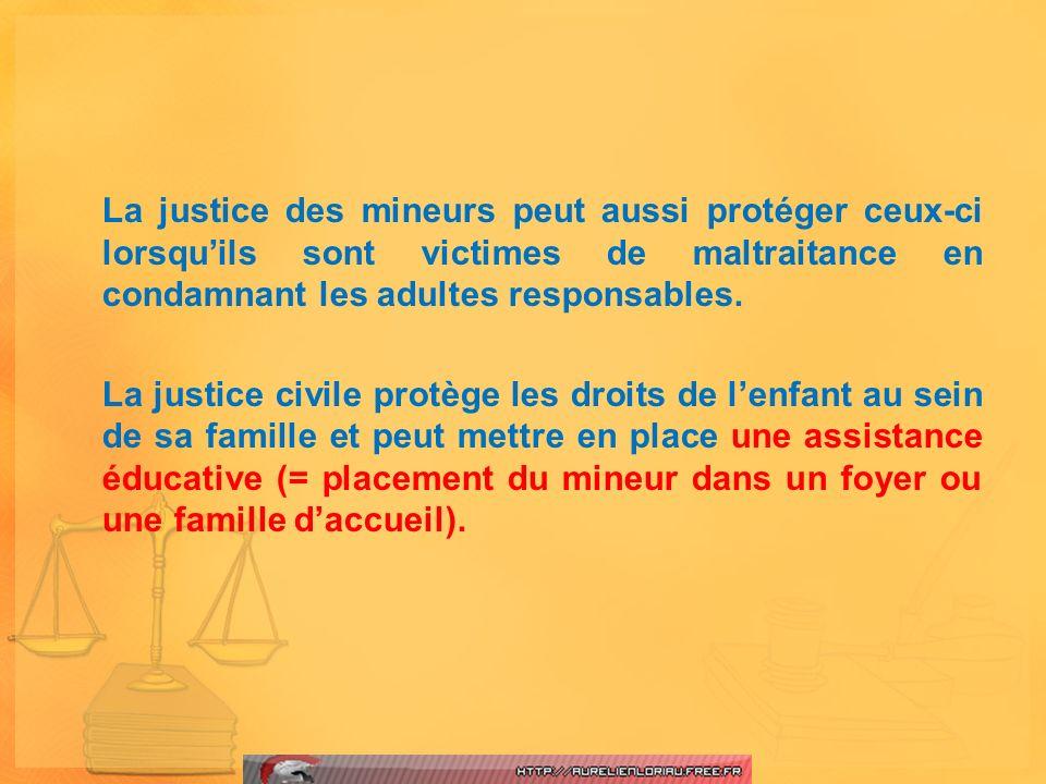 La justice des mineurs peut aussi protéger ceux-ci lorsquils sont victimes de maltraitance en condamnant les adultes responsables. La justice civile p