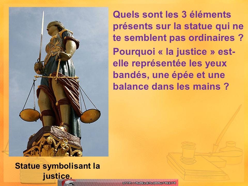 Statue symbolisant la justice. Quels sont les 3 éléments présents sur la statue qui ne te semblent pas ordinaires ? Pourquoi « la justice » est- elle