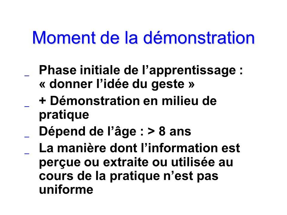 Moment de la démonstration _ Phase initiale de lapprentissage : « donner lidée du geste » _ + Démonstration en milieu de pratique _ Dépend de lâge : >