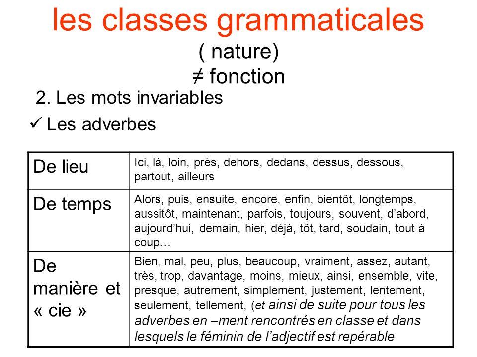 les classes grammaticales ( nature) fonction 2. Les mots invariables Les adverbes De lieu Ici, là, loin, près, dehors, dedans, dessus, dessous, partou