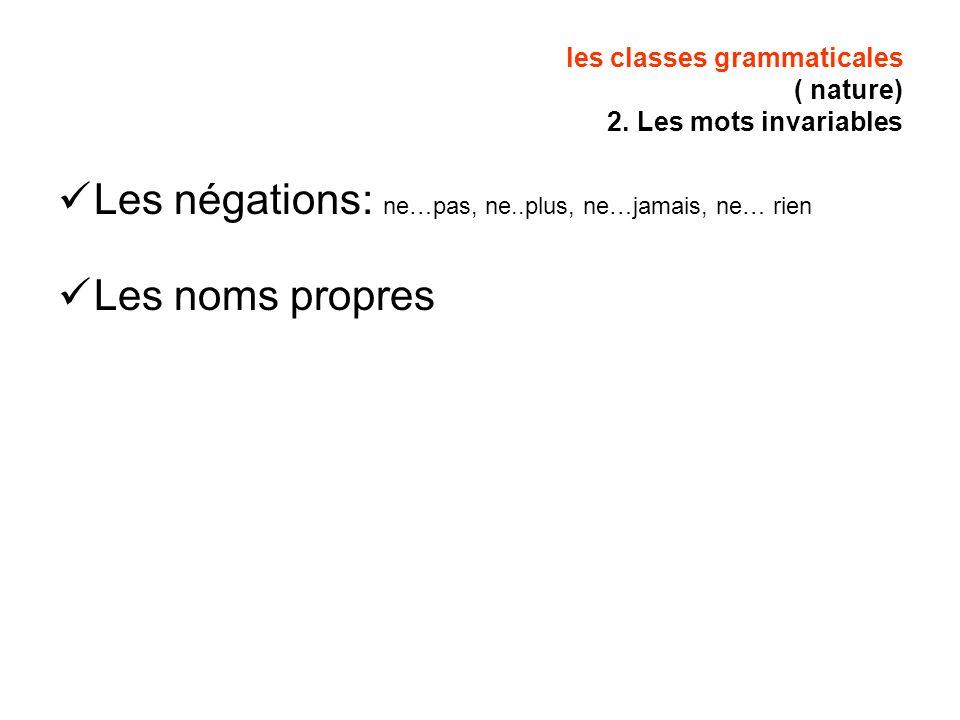 les classes grammaticales ( nature) 2. Les mots invariables Les négations: ne…pas, ne..plus, ne…jamais, ne… rien Les noms propres