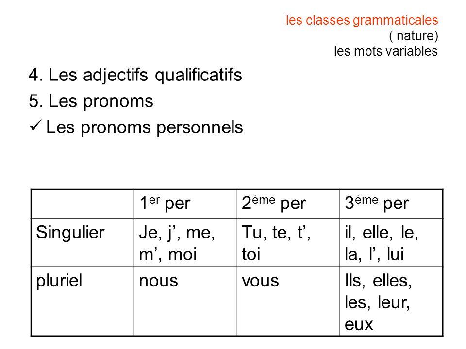 les classes grammaticales ( nature) les mots variables 4. Les adjectifs qualificatifs 5. Les pronoms Les pronoms personnels 1 er per2 ème per3 ème per