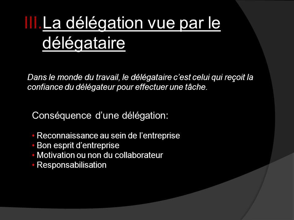 III.La délégation vue par le délégataire Dans le monde du travail, le délégataire cest celui qui reçoit la confiance du délégateur pour effectuer une