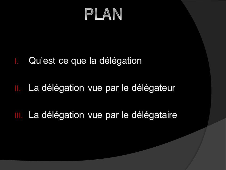 I. Quest ce que la délégation II. La délégation vue par le délégateur III. La délégation vue par le délégataire