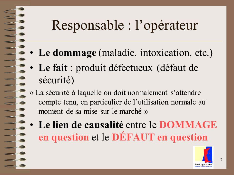 7 Responsable : lopérateur Le dommage (maladie, intoxication, etc.) Le fait : produit défectueux (défaut de sécurité) « La sécurité à laquelle on doit