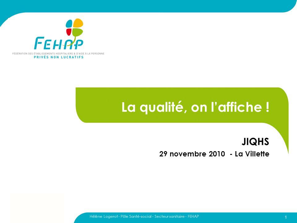 Hélène Logerot - Pôle Santé-social - Secteur sanitaire - FEHAP 1 La qualité, on laffiche ! JIQHS 29 novembre 2010 - La Villette
