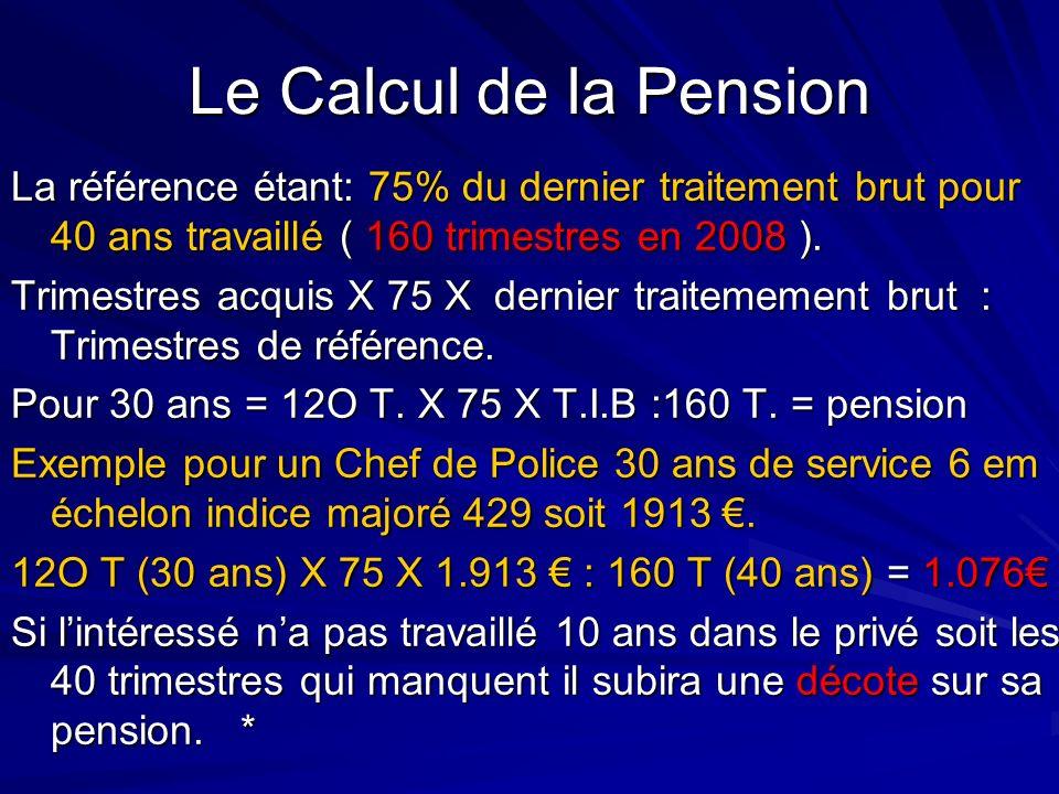 Le Calcul de la Pension La référence étant: 75% du dernier traitement brut pour 40 ans travaillé ( 160 trimestres en 2008 ). Trimestres acquis X 75 X
