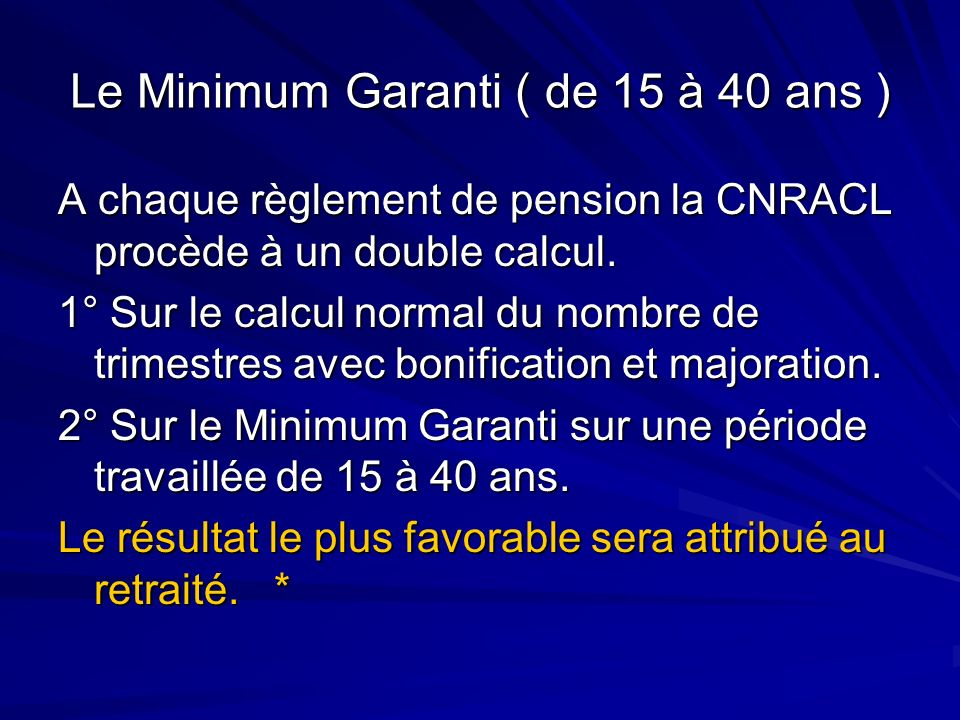 Le Minimum Garanti ( de 15 à 40 ans ) A chaque règlement de pension la CNRACL procède à un double calcul. 1° Sur le calcul normal du nombre de trimest