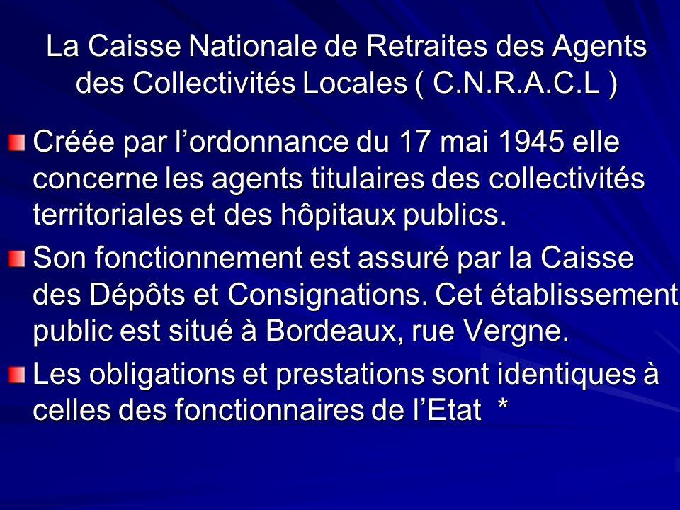 La Caisse Nationale de Retraites des Agents des Collectivités Locales ( C.N.R.A.C.L ) Créée par lordonnance du 17 mai 1945 elle concerne les agents ti