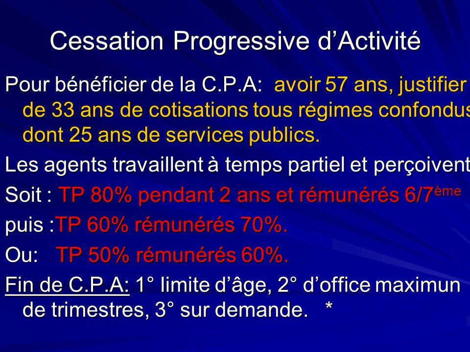 Cessation Progressive dActivité Pour bénéficier de la C.P.A: avoir 57 ans, justifier de 33 ans de cotisations tous régimes confondus dont 25 ans de se
