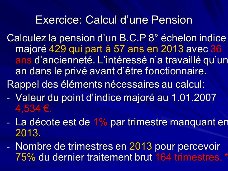 Exercice: Calcul dune Pension Calculez la pension dun B.C.P 8° échelon indice majoré 429 qui part à 57 ans en 2013 avec 36 ans dancienneté. Lintéressé