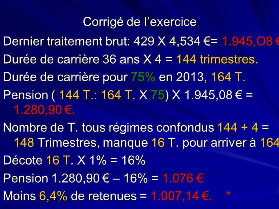 Corrigé de lexercice Dernier traitement brut: 429 X 4,534 = 1.945,O8 Dernier traitement brut: 429 X 4,534 = 1.945,O8 Durée de carrière 36 ans X 4 = 14