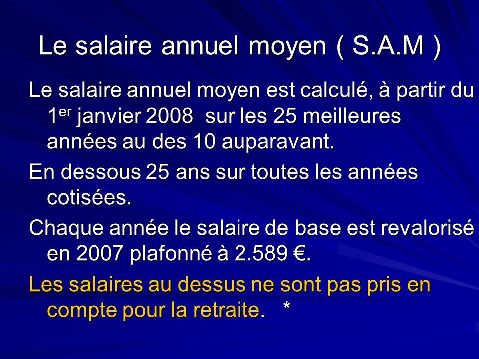 Le salaire annuel moyen ( S.A.M ) Le salaire annuel moyen est calculé, à partir du 1 er janvier 2008 sur les 25 meilleures années au des 10 auparavant