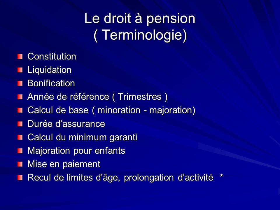 Le droit à pension ( Terminologie) ConstitutionLiquidationBonification Année de référence ( Trimestres ) Calcul de base ( minoration - majoration) Dur