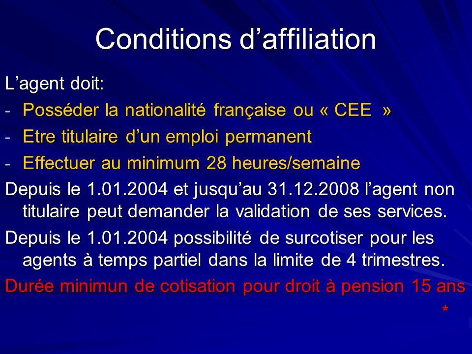 Conditions daffiliation Lagent doit: - Posséder la nationalité française ou « CEE » - Etre titulaire dun emploi permanent - Effectuer au minimum 28 he