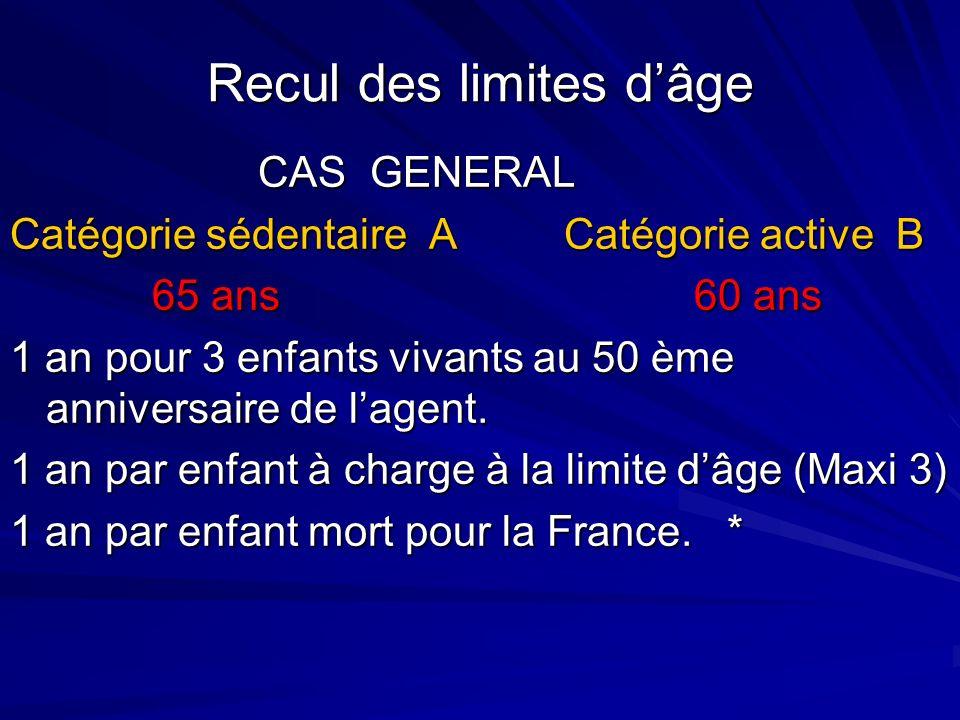Recul des limites dâge CAS GENERAL CAS GENERAL Catégorie sédentaire A Catégorie active B 65 ans 60 ans 65 ans 60 ans 1 an pour 3 enfants vivants au 50