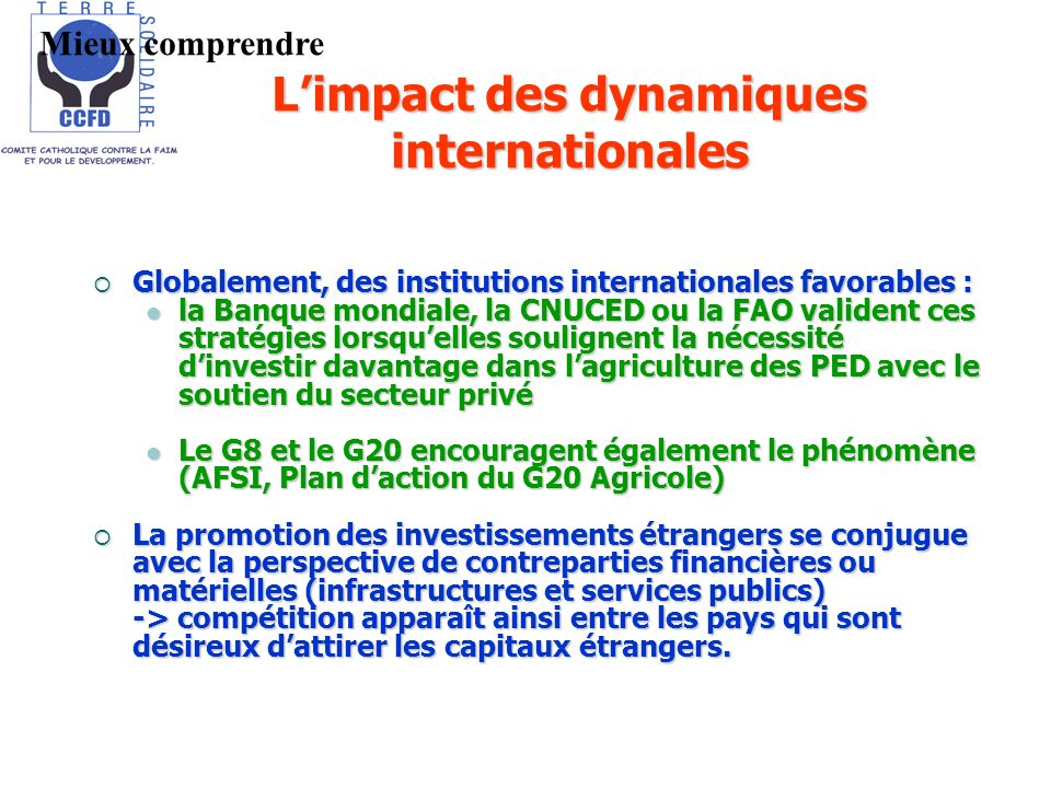 Limpact des dynamiques internationales Globalement, des institutions internationales favorables : Globalement, des institutions internationales favorables : la Banque mondiale, la CNUCED ou la FAO valident ces stratégies lorsquelles soulignent la nécessité dinvestir davantage dans lagriculture des PED avec le soutien du secteur privé la Banque mondiale, la CNUCED ou la FAO valident ces stratégies lorsquelles soulignent la nécessité dinvestir davantage dans lagriculture des PED avec le soutien du secteur privé Le G8 et le G20 encouragent également le phénomène (AFSI, Plan daction du G20 Agricole) Le G8 et le G20 encouragent également le phénomène (AFSI, Plan daction du G20 Agricole) La promotion des investissements étrangers se conjugue avec la perspective de contreparties financières ou matérielles (infrastructures et services publics) La promotion des investissements étrangers se conjugue avec la perspective de contreparties financières ou matérielles (infrastructures et services publics) -> compétition apparaît ainsi entre les pays qui sont désireux dattirer les capitaux étrangers.