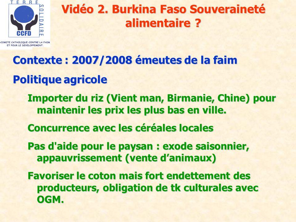 Vidéo 2. Burkina Faso Souveraineté alimentaire ? Contexte : 2007/2008 émeutes de la faim Politique agricole Importer du riz (Vient man, Birmanie, Chin