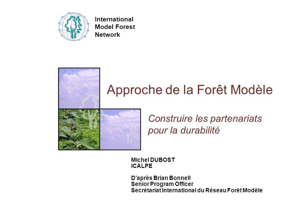 International Model Forest Network Approche de la Forêt Modèle Construire les partenariats pour la durabilité Michel DUBOST ICALPE Daprès Brian Bonnell Senior Program Officer Secrétariat International du Réseau Forêt Modèle