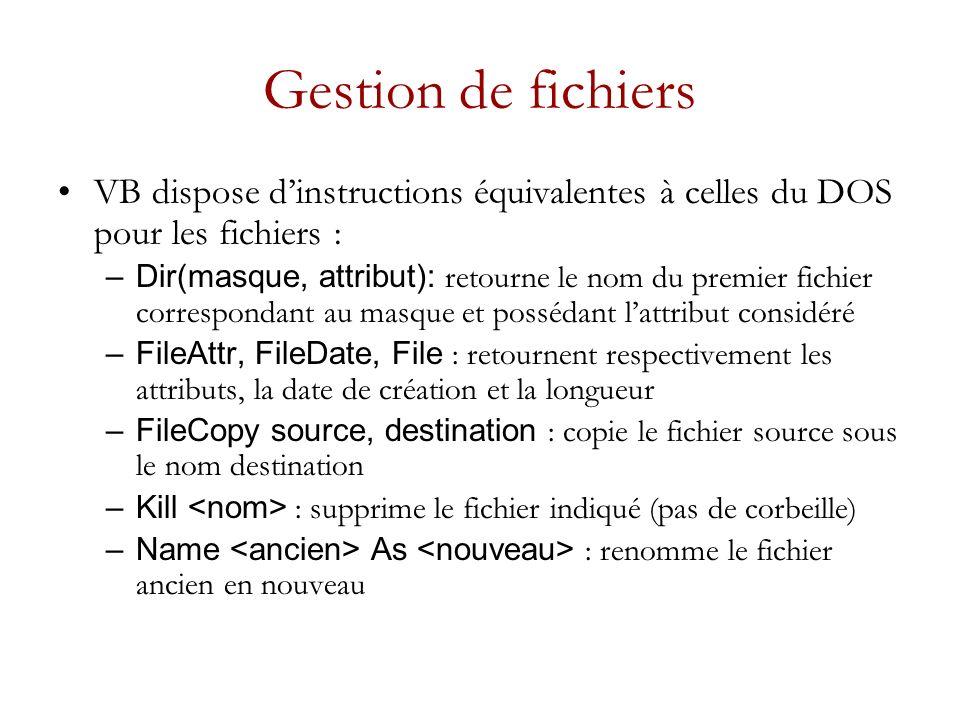Gestion de fichiers VB dispose dinstructions équivalentes à celles du DOS pour les fichiers : –Dir(masque, attribut): retourne le nom du premier fichier correspondant au masque et possédant lattribut considéré –FileAttr, FileDate, File : retournent respectivement les attributs, la date de création et la longueur –FileCopy source, destination : copie le fichier source sous le nom destination –Kill : supprime le fichier indiqué (pas de corbeille) –Name As : renomme le fichier ancien en nouveau