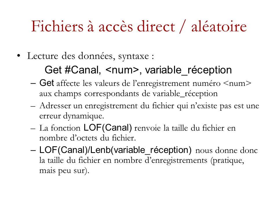 Fichiers à accès direct / aléatoire Lecture des données, syntaxe : Get #Canal,, variable_réception –Get affecte les valeurs de lenregistrement numéro aux champs correspondants de variable_réception –Adresser un enregistrement du fichier qui nexiste pas est une erreur dynamique.