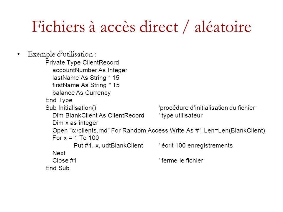 Fichiers à accès direct / aléatoire Exemple dutilisation : Private Type ClientRecord accountNumber As Integer lastName As String * 15 firstName As String * 15 balance As Currency End Type Sub Initialisation() procédure dinitialisation du fichier Dim BlankClient As ClientRecord type utilisateur Dim x as integer Open c:\clients.rnd For Random Access Write As #1 Len=Len(BlankClient) For x = 1 To 100 Put #1, x, udtBlankClient écrit 100 enregistrements Next Close #1 ferme le fichier End Sub