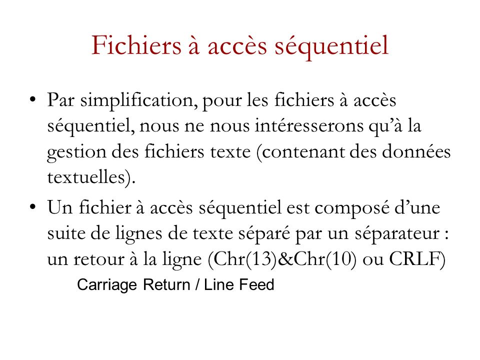 Fichiers à accès séquentiel Par simplification, pour les fichiers à accès séquentiel, nous ne nous intéresserons quà la gestion des fichiers texte (contenant des données textuelles).