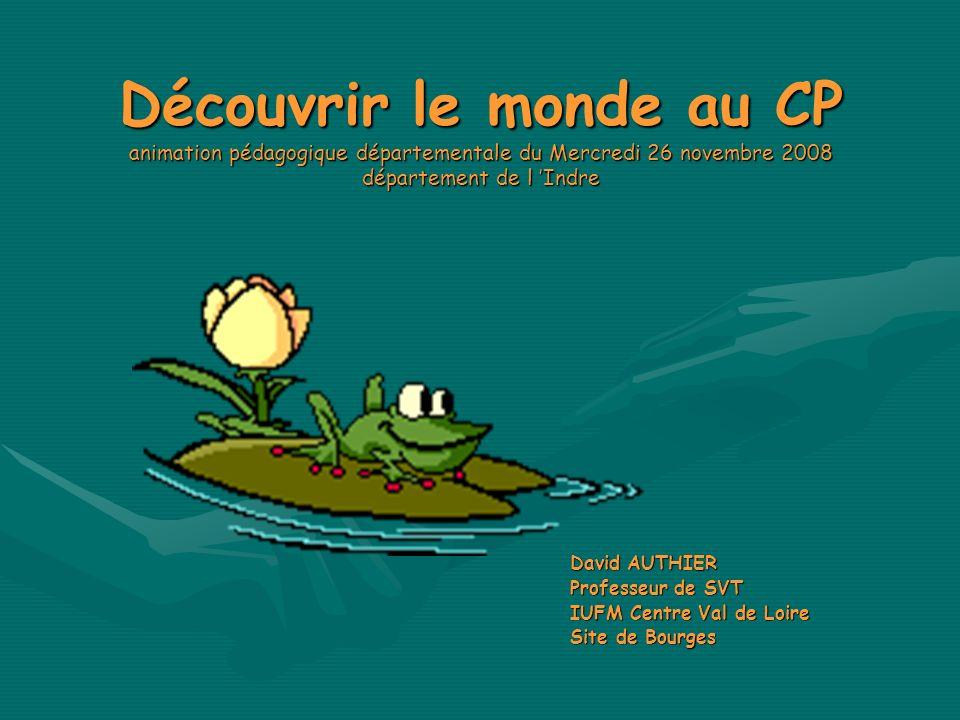 Découvrir le monde au CP animation pédagogique départementale du Mercredi 26 novembre 2008 département de l Indre David AUTHIER Professeur de SVT IUFM