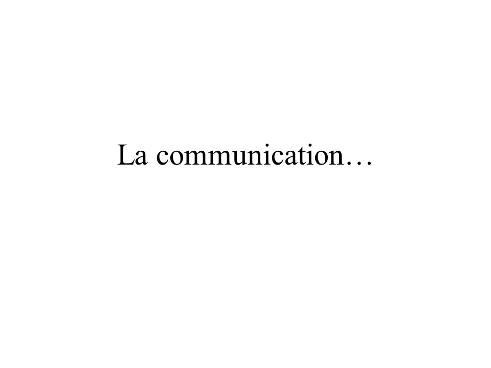 La communication…