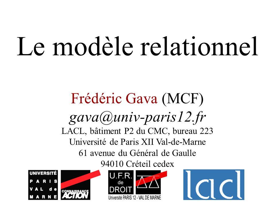 Le modèle relationnel Frédéric Gava (MCF) gava@univ-paris12.fr LACL, bâtiment P2 du CMC, bureau 223 Université de Paris XII Val-de-Marne 61 avenue du Général de Gaulle 94010 Créteil cedex