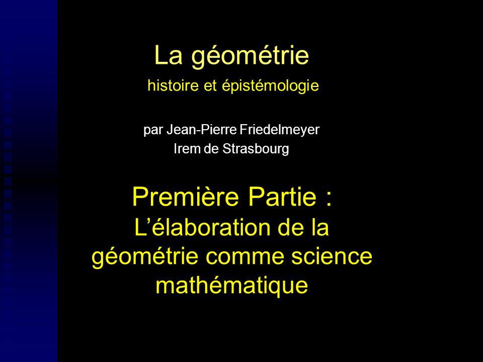 La géométrie histoire et épistémologie par Jean-Pierre Friedelmeyer Irem de Strasbourg Première Partie : Lélaboration de la géométrie comme science ma
