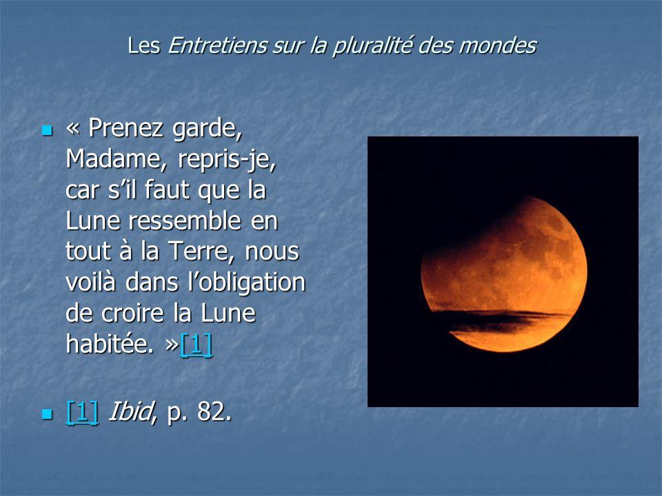 Les Entretiens sur la pluralité des mondes « Prenez garde, Madame, repris-je, car sil faut que la Lune ressemble en tout à la Terre, nous voilà dans l