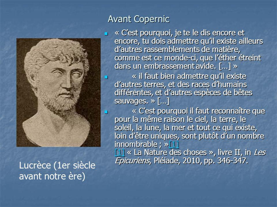 Avant Copernic « Cest pourquoi, je te le dis encore et encore, tu dois admettre quil existe ailleurs dautres rassemblements de matière, comme est ce m