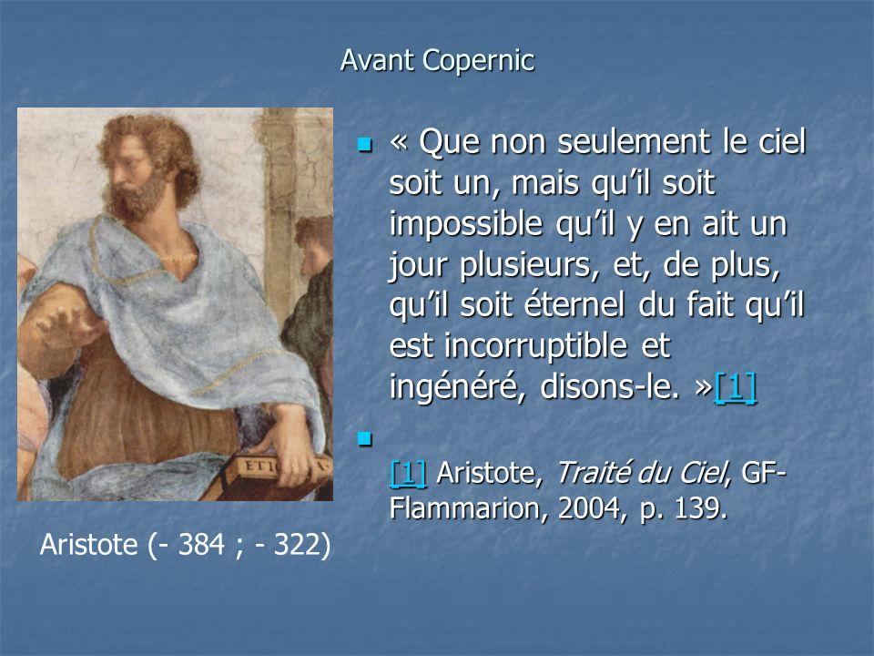 Avant Copernic « Que non seulement le ciel soit un, mais quil soit impossible quil y en ait un jour plusieurs, et, de plus, quil soit éternel du fait