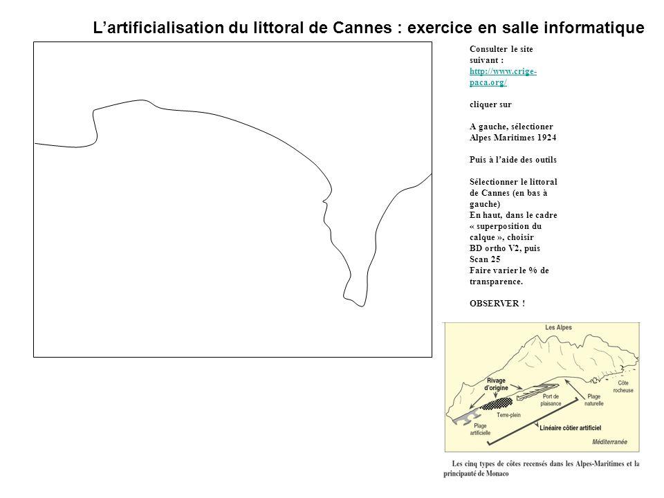 Lartificialisation du littoral de Cannes : exercice en salle informatique Consulter le site suivant : http://www.crige- paca.org/ cliquer sur A gauche, sélectioner Alpes Maritimes 1924 Puis à laide des outils Sélectionner le littoral de Cannes (en bas à gauche) En haut, dans le cadre « superposition du calque », choisir BD ortho V2, puis Scan 25 Faire varier le % de transparence.