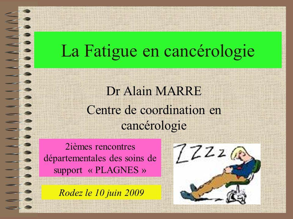 La Fatigue en cancérologie Dr Alain MARRE Centre de coordination en cancérologie 2ièmes rencontres départementales des soins de support « PLAGNES » Ro