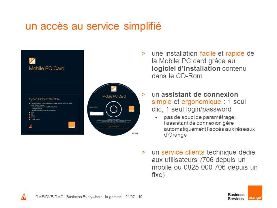 DME/DVE/DMO –Business Everywhere, la gamme - 01/07 - 11 une offre qui sécurise vos connexions et votre ordinateur portable >Business Everywhere sintègre dans la politique de sécurisation déjà mise en place dans votre entreprise -sans accès VPN (accès Internet ouvert) -avec VPN IP sec* >Orange sécurise laccès au SI depuis les réseaux mobiles GPRS, 3G, 3G+ et Wi-Fi -authentification forte au réseau Wi-Fi grâce à la saisie de login et password (portail en https) -authentification forte aux réseaux GPRS, EDGE, 3G, 3G+ grâce à la carte USIM >Orange sécurise votre ordinateur portable -en Wi-Fi, connexions de PC à PC interdites au sein dun hot spot -en GPRS, EDGE, 3G, 3G+ toute connexion entrante depuis Internet est bloquée * pour la solution Ipsec, contactez votre fournisseur réseau
