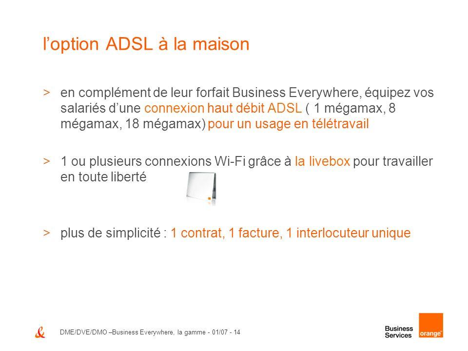 DME/DVE/DMO –Business Everywhere, la gamme - 01/07 - 14 loption ADSL à la maison >en complément de leur forfait Business Everywhere, équipez vos salar