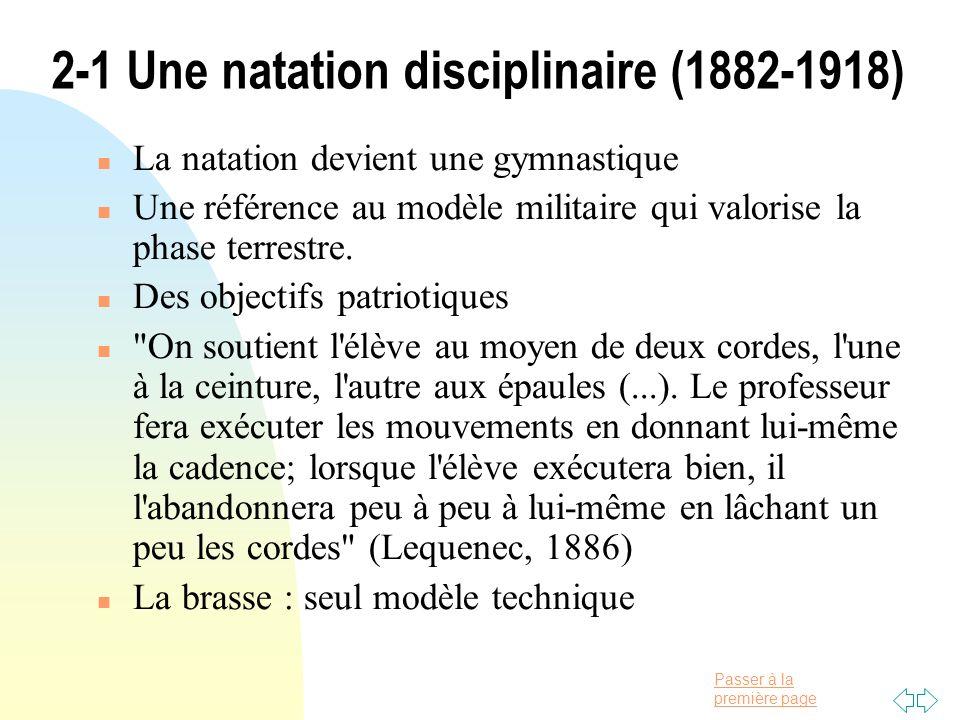 Passer à la première page 2-1 Une natation disciplinaire (1882-1918) n La natation devient une gymnastique n Une référence au modèle militaire qui val