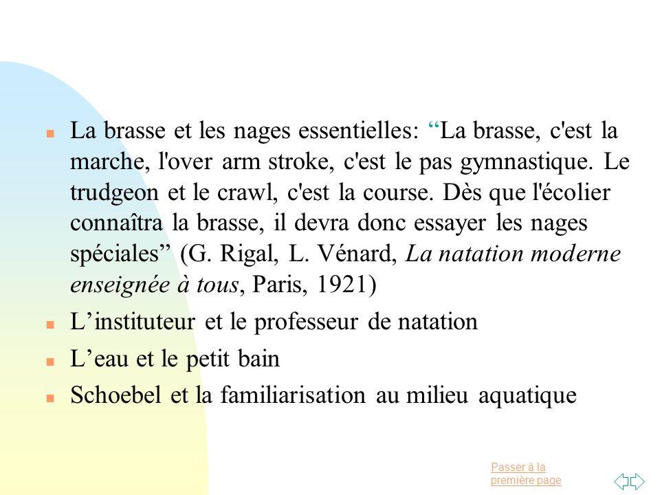Passer à la première page n La brasse et les nages essentielles: La brasse, c'est la marche, l'over arm stroke, c'est le pas gymnastique. Le trudgeon