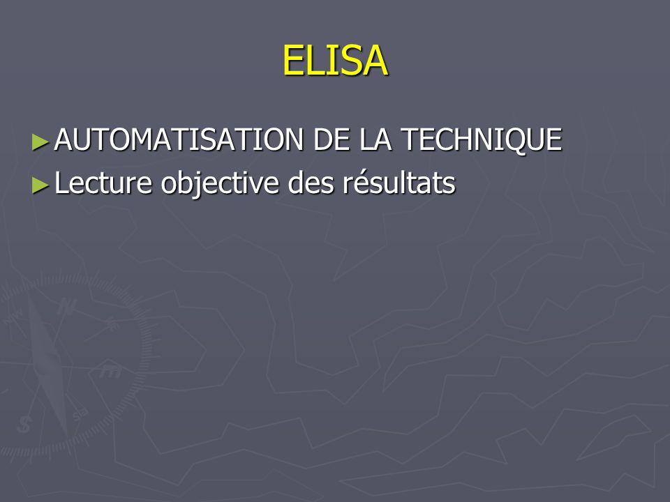 ELISA AUTOMATISATION DE LA TECHNIQUE AUTOMATISATION DE LA TECHNIQUE Lecture objective des résultats Lecture objective des résultats