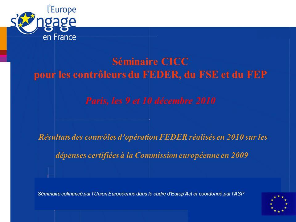 Séminaire cofinancé par l Union Européenne dans le cadre d Europ Act et coordonné par l ASP Séminaire CICC pour les contrôleurs du FEDER, du FSE et du FEP Paris, les 9 et 10 décembre 2010 Résultats des contrôles dopération FEDER réalisés en 2010 sur les dépenses certifiées à la Commission européenne en 2009