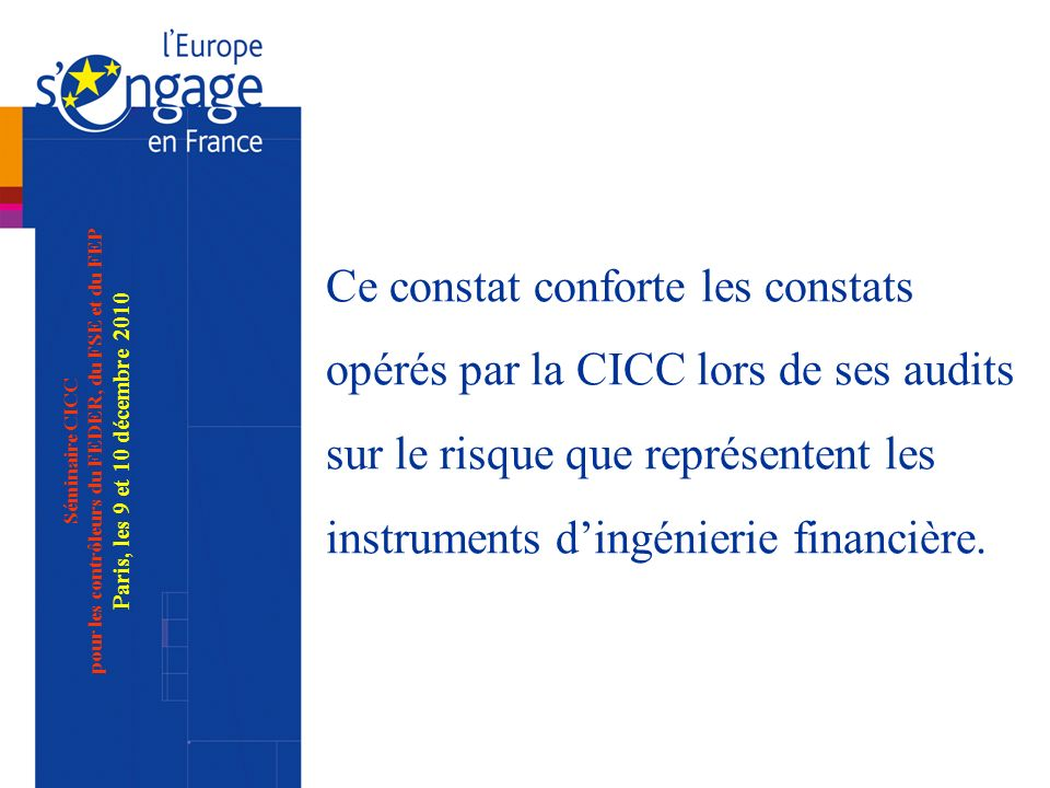 Séminaire CICC pour les contrôleurs du FEDER, du FSE et du FEP Paris, les 9 et 10 décembre 2010 Ce constat conforte les constats opérés par la CICC lors de ses audits sur le risque que représentent les instruments dingénierie financière.