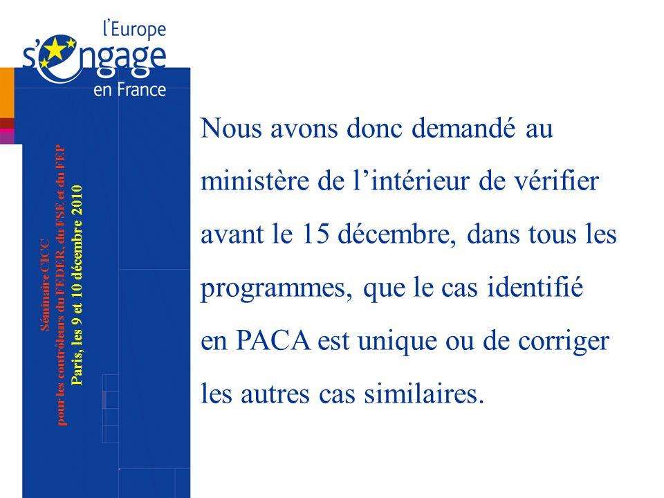 Séminaire CICC pour les contrôleurs du FEDER, du FSE et du FEP Paris, les 9 et 10 décembre 2010 Nous avons donc demandé au ministère de lintérieur de vérifier avant le 15 décembre, dans tous les programmes, que le cas identifié en PACA est unique ou de corriger les autres cas similaires.