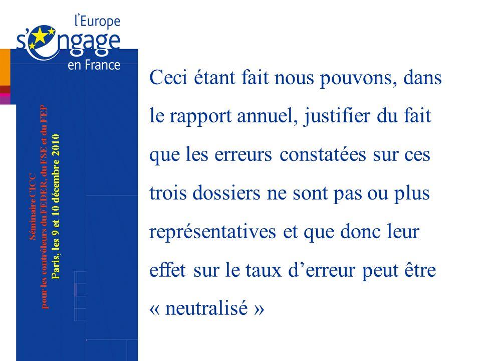 Séminaire CICC pour les contrôleurs du FEDER, du FSE et du FEP Paris, les 9 et 10 décembre 2010 Ceci étant fait nous pouvons, dans le rapport annuel, justifier du fait que les erreurs constatées sur ces trois dossiers ne sont pas ou plus représentatives et que donc leur effet sur le taux derreur peut être « neutralisé »