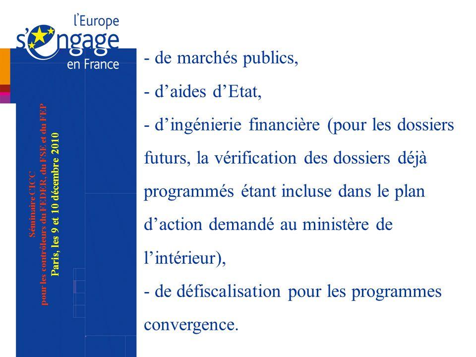 Séminaire CICC pour les contrôleurs du FEDER, du FSE et du FEP Paris, les 9 et 10 décembre 2010 - de marchés publics, - daides dEtat, - dingénierie financière (pour les dossiers futurs, la vérification des dossiers déjà programmés étant incluse dans le plan daction demandé au ministère de lintérieur), - de défiscalisation pour les programmes convergence.